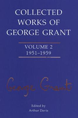 Collected Works of George Grant: Volume 2 (1951-1959) - Collected Works of George Grant 2 (Hardback)