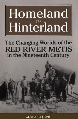 Homeland to Hinterland: The Changing Worlds of the Red River Metis in the Nineteenth Century (Hardback)