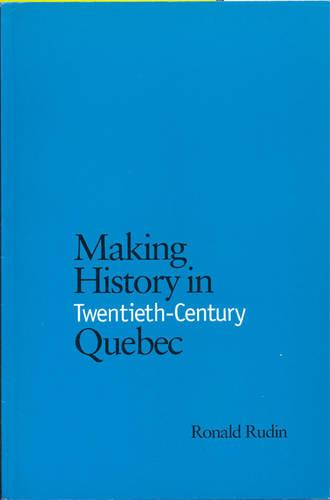 Making History in Twentieth-Century Quebec (Hardback)