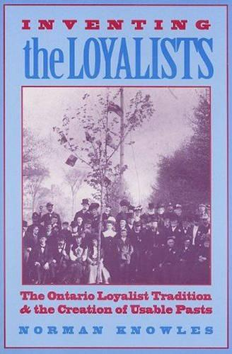 Inventing the Loyalists: The Ontario Loyalist Tradition and the Creation of Usable Pasts (Hardback)
