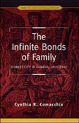 The Infinite Bonds of Family: Domesticity in Canada, 1850-1940 - Themes in Canadian History (Hardback)
