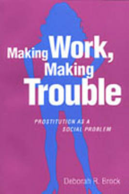 Making Work, Making Trouble: Prostitution as a Social Problem (Hardback)