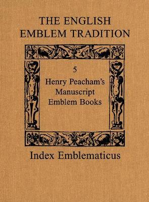 The English Emblem Tradition: Volume 5: Henry Peacham's Manuscript Emblem Books - Index Emblematicus 5 (Hardback)