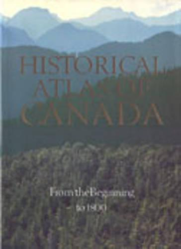 The The Historical Atlas of Canada: Historical Atlas of Canada From the Beginning to 1800 Volume I (Hardback)