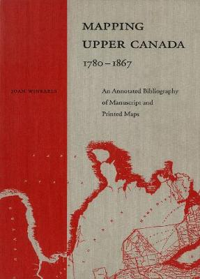 Mapping Upper Canada, 1780-1867: An Annotated Bibliography of Manuscript and Printed Maps (Hardback)