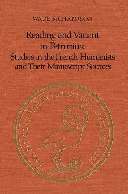 Reading and Variant in Petronius: Studies in the French Humanists and their Manuscript Sources (Hardback)