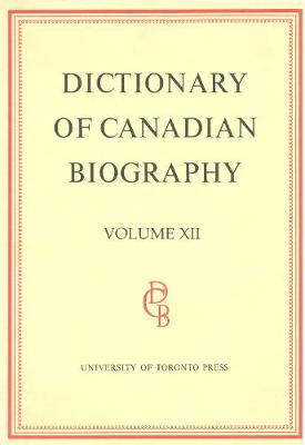 Dictionary of Canadian Biography / Dictionaire Biographique Du Canada: Dictionary of Canadian Biography / Dictionaire Biographique du Canada 1891-1900 - Dictionary of Canadian Biography 12 (Hardback)