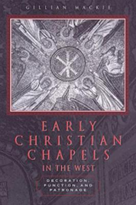 Early Christian Chapels in the West: Decoration, Function, and Patronage (Hardback)