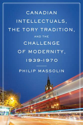 Canadian Intellectuals, the Tory Tradition, and the Challenge of Modernity, 1939-1970 (Hardback)
