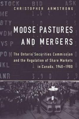 Moose Pastures and Mergers: The Ontario Securities Commission and the Regulation of Share Markets in Canada, 1940-1980 (Hardback)