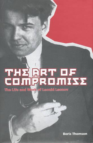 The Art of Compromise: The Life and Work of Leonid Leonov, 1899-1994 (Hardback)