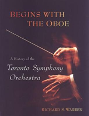 Begins with the Oboe: A History of the Toronto Symphony Orchestra (Hardback)
