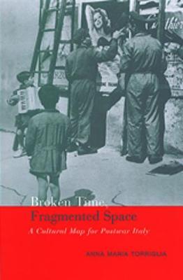 Broken Time, Fragmented Space: A Cultural Map of Postwar Italy - Toronto Italian Studies (Hardback)