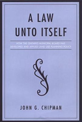 A Law Unto Itself: How the Ontario Municipal Board Has Developed and Applied Land-Use Planning Policy - IPAC Series in Public Management and Governance (Hardback)