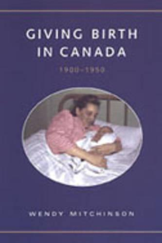 Giving Birth in Canada, 1900-1950 - Studies in Gender and History (Hardback)