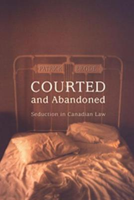 Courted and Abandoned: Seduction in Canadian Law - Osgoode Society for Canadian Legal History (Hardback)