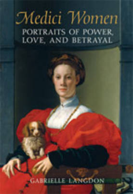 Medici Women: Portraits of Power, Love, and Betrayal in the Court of Duke Cosimo I (Hardback)