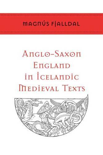 Anglo-Saxon England in Icelandic Medieval Texts - Toronto Old Norse-Icelandic Series (TONIS) (Hardback)