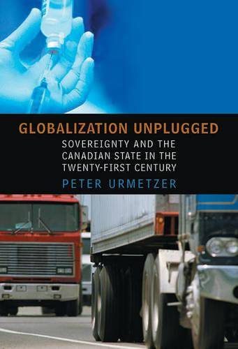 Globalization Unplugged: Sovereignty and the Canadian State in the Twenty-First Century - Studies in Comparative Political Economy and Public Policy (Hardback)
