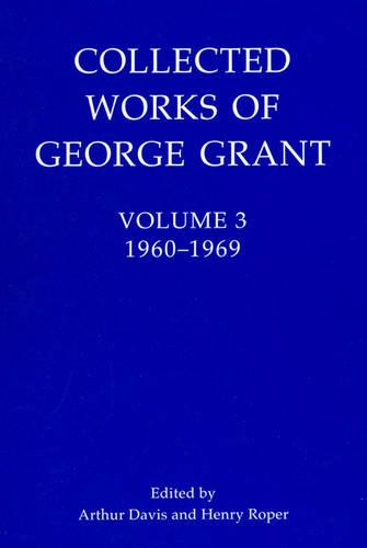 Collected Works of George Grant: (1960-1969) - Collected Works of George Grant 3 (Hardback)