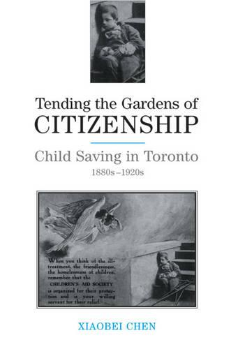 Tending the Gardens of Citizenship: Child Saving in Toronto, 1880s-1920s (Hardback)