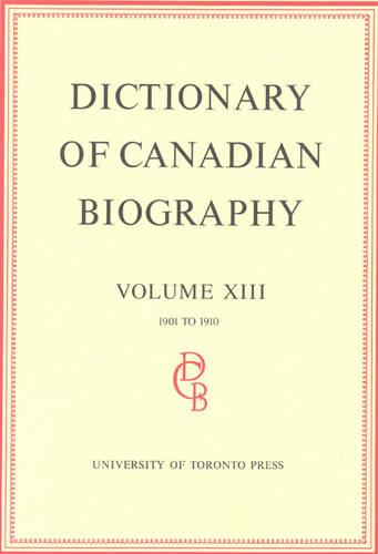 Dictionary of Canadian Biography / Dictionaire Biographique du Canada: Volume XIII, 1901 - 1910 - Dictionary of Canadian Biography 13 (Hardback)