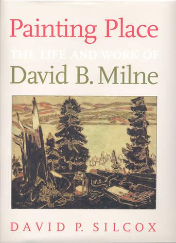 Painting Place: The Life and Work of David B. Milne (Hardback)