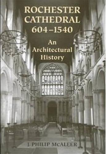 Rochester Cathedral, 604-1540: An Architectural History (Hardback)