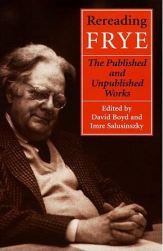 Rereading Frye: The Published and the Unpublished Works - Frye Studies (Hardback)