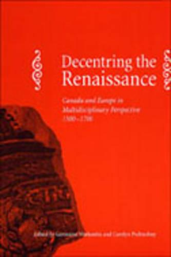 Decentring the Renaissance: Canada and Europe in Multidisciplinary Perspective 1500-1700 (Hardback)