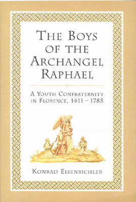 The Boys of the Archangel Raphael: A Youth Confraternity in Florence, 1411-1785 (Hardback)
