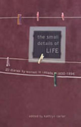 The Small Details of Life: Twenty Diaries by Women in Canada, 1830-1996 (Hardback)