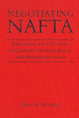 Negotiating NAFTA: Explaining the Outcome in Culture, Textiles, Autos, and Pharmaceuticals (Hardback)