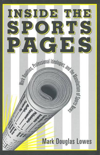 Inside the Sports Pages: Work Routines, Professional Ideologies, and the Manufacture of Sports News (Hardback)