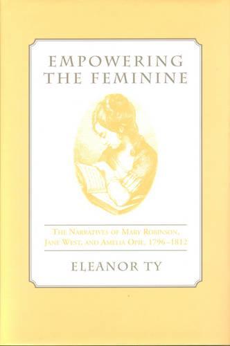 Empowering the Feminine: The Narratives of Mary Robinson, Jane West, and Amelia Opie, 1796-1812 (Hardback)