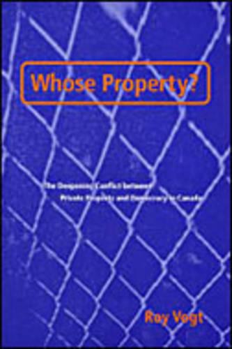 Whose Property?: The Deepening Conflict between Private Property and Democracy in Canada (Hardback)