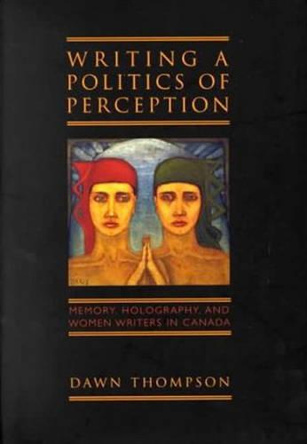 Writing a Politics of Perception: Memory, Holography, and Women Writers in Canada (Hardback)