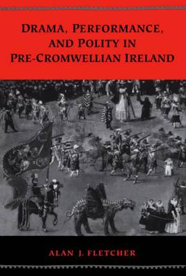 Drama, Performance, and Polity in Pre-Cromwellian Ireland - Studies in Early English Drama 6 (Hardback)