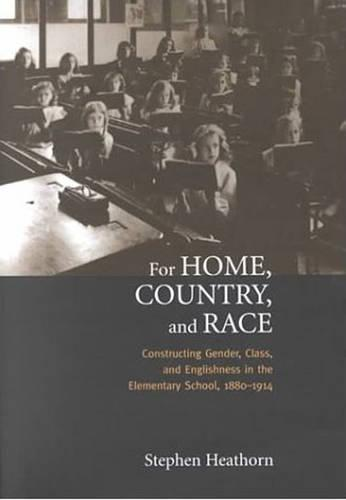 For Home, Country, and Race: Gender, Class, and Englishness in the Elementary School, 1880-1914 - Studies in Gender and History (Hardback)