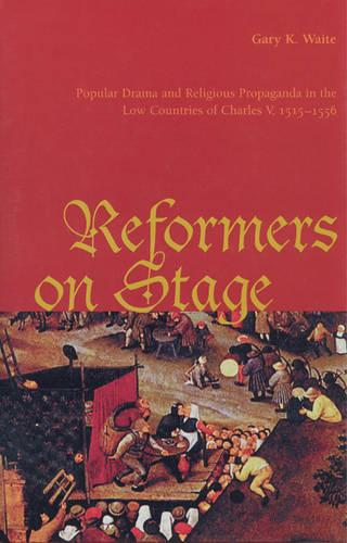 Reformers On Stage: Popular Drama and Propaganda  in the Low Countries of Charles V, 1515-1556 (Hardback)