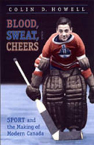 Blood, Sweat, and Cheers: Sport and the Making of Modern Canada - Themes in Canadian History (Hardback)