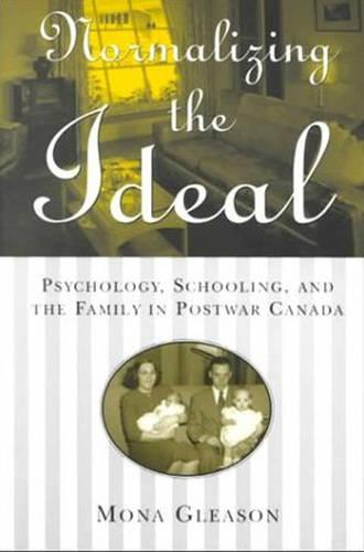 Normalizing the Ideal: Psychology, Schooling, and the Family in Postwar Canada - Studies in Gender and History (Hardback)