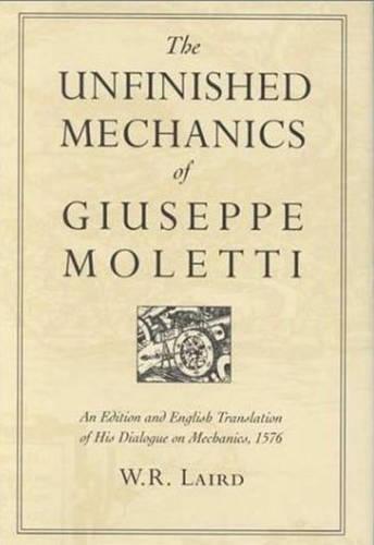 The Unfinished Mechanics of Giuseppe Moletti: An Edition and English Translation of His Dialogue on Mechanics, 1576 - Heritage (Hardback)