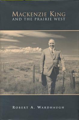 Mackenzie King and the Prairie West (Hardback)