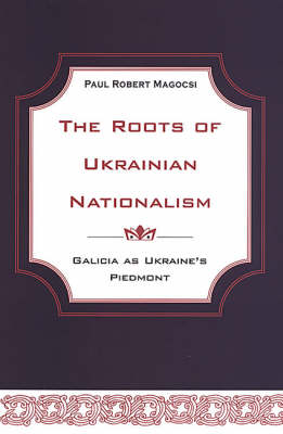 The Roots of Ukrainian Nationalism: Galicia as Ukraine's Piedmont (Hardback)
