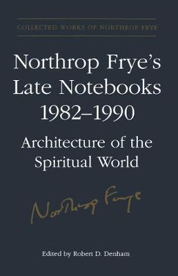 Northrop Frye's Late Notebooks,1982-1990 - Collected Works of Northrop Frye 6 (Hardback)