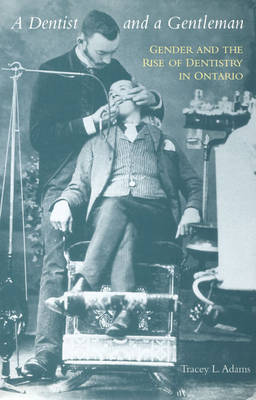 A Dentist and a Gentleman: Gender and the Rise of Dentistry in Ontario (Hardback)