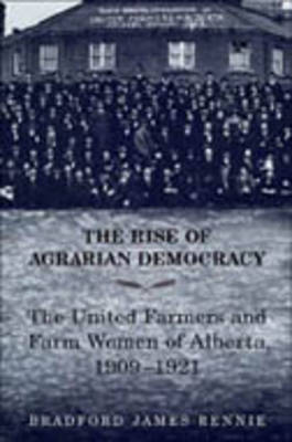 The Rise of Agrarian Democracy: The United Farmers and Farm Women of Alberta, 1909-1921 (Hardback)
