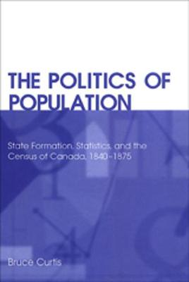 The Politics of Population: State Formation, Statistics, and the Census of Canada, 1840-1875 (Hardback)