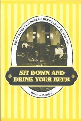 Sit Down and Drink Your Beer: Regulating Vancouver's Beer Parlours, 1925-1954 - Studies in Gender and History (Hardback)